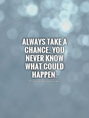 819972594-always-take-a-chance-you-never-know-what-could-happen-quote-1